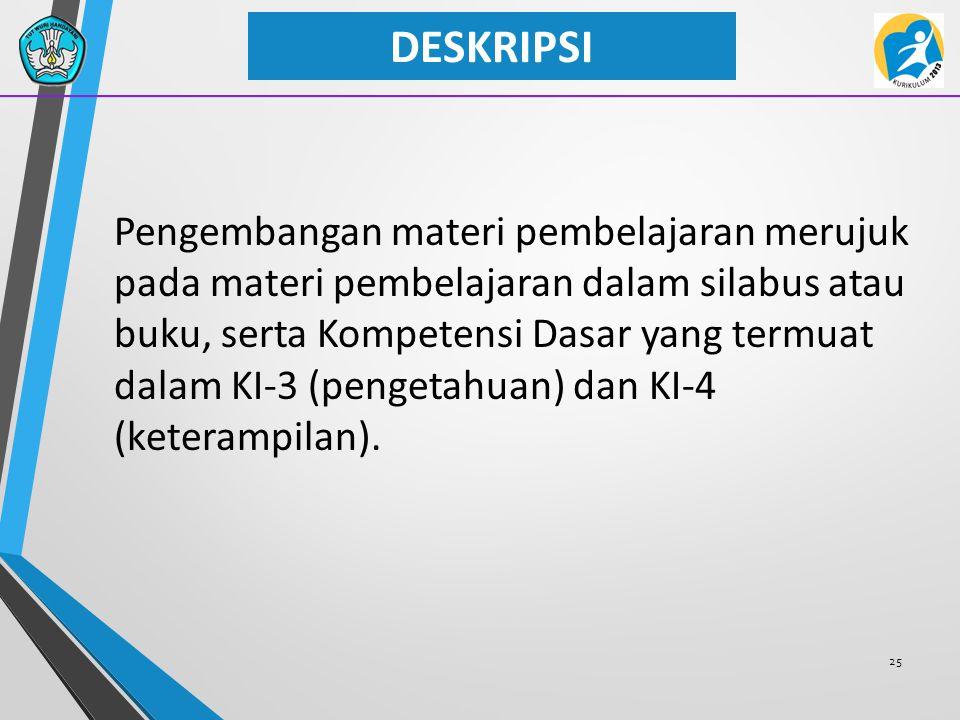 25 DESKRIPSI Pengembangan materi pembelajaran merujuk pada materi pembelajaran dalam silabus atau buku, serta Kompetensi Dasar yang termuat dalam KI-3 (pengetahuan) dan KI-4 (keterampilan).