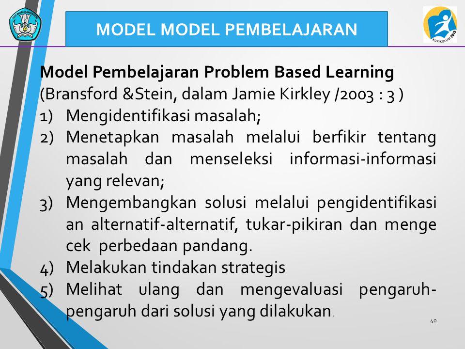 40 MODEL MODEL PEMBELAJARAN Model Pembelajaran Problem Based Learning (Bransford &Stein, dalam Jamie Kirkley /2003 : 3 ) 1)Mengidentifikasi masalah; 2)Menetapkan masalah melalui berfikir tentang masalah dan menseleksi informasi-informasi yang relevan; 3)Mengembangkan solusi melalui pengidentifikasi an alternatif-alternatif, tukar-pikiran dan menge cek perbedaan pandang.