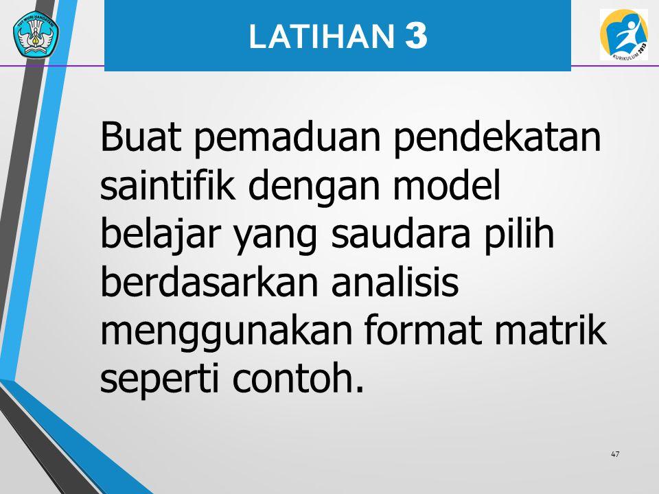 Buat pemaduan pendekatan saintifik dengan model belajar yang saudara pilih berdasarkan analisis menggunakan format matrik seperti contoh. 47 LATIHAN 3