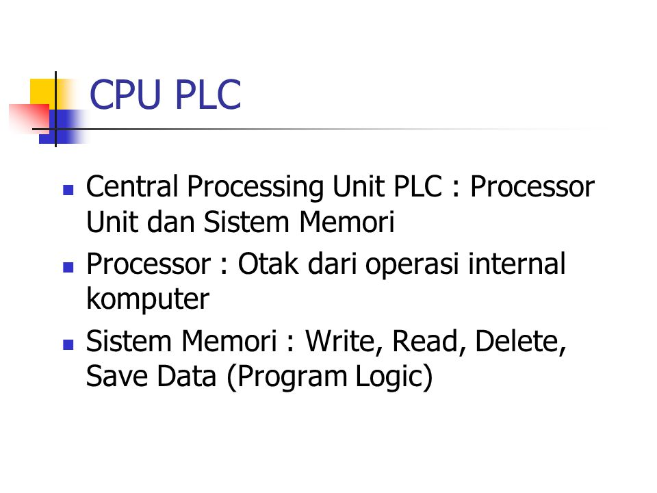CPU PLC Central Processing Unit PLC : Processor Unit dan Sistem Memori Processor : Otak dari operasi internal komputer Sistem Memori : Write, Read, De