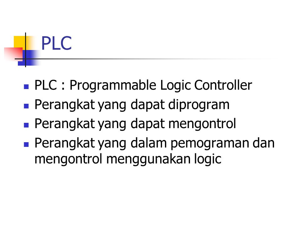 PLC PLC : Programmable Logic Controller Perangkat yang dapat diprogram Perangkat yang dapat mengontrol Perangkat yang dalam pemograman dan mengontrol