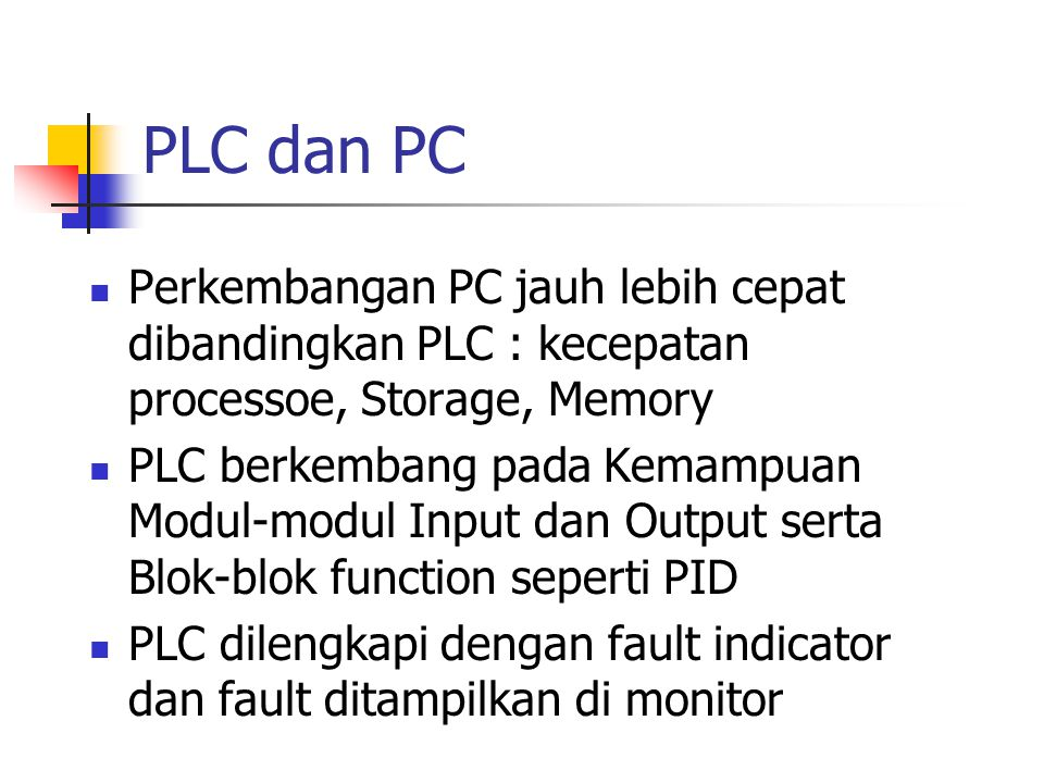PLC dan PC Perkembangan PC jauh lebih cepat dibandingkan PLC : kecepatan processoe, Storage, Memory PLC berkembang pada Kemampuan Modul-modul Input da