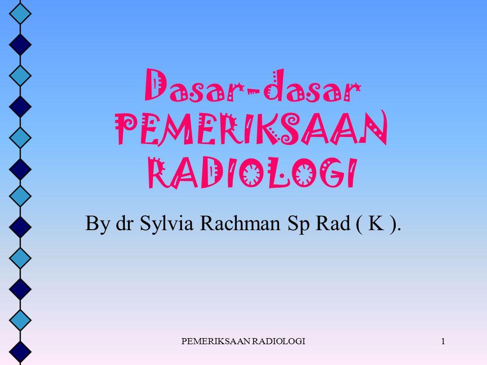PEMERIKSAAN RADIOLOGI1 Dasar-dasar PEMERIKSAAN RADIOLOGI By dr Sylvia Rachman Sp Rad ( K ).