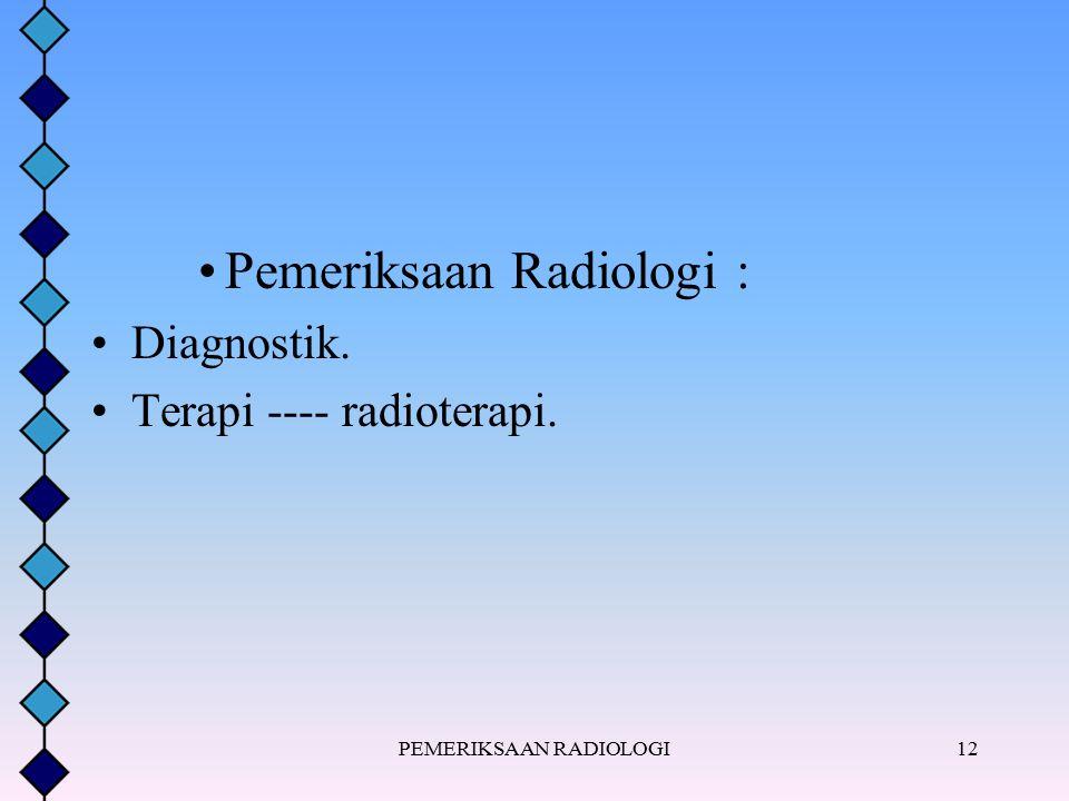 Pemeriksaan Radiologi : Diagnostik. Terapi ---- radioterapi. PEMERIKSAAN RADIOLOGI12