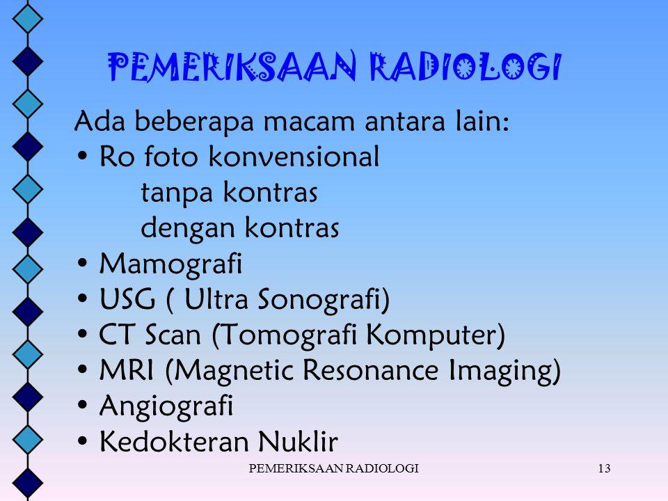 PEMERIKSAAN RADIOLOGI13 PEMERIKSAAN RADIOLOGI Ada beberapa macam antara lain: Ro foto konvensional tanpa kontras dengan kontras Mamografi USG ( Ultra