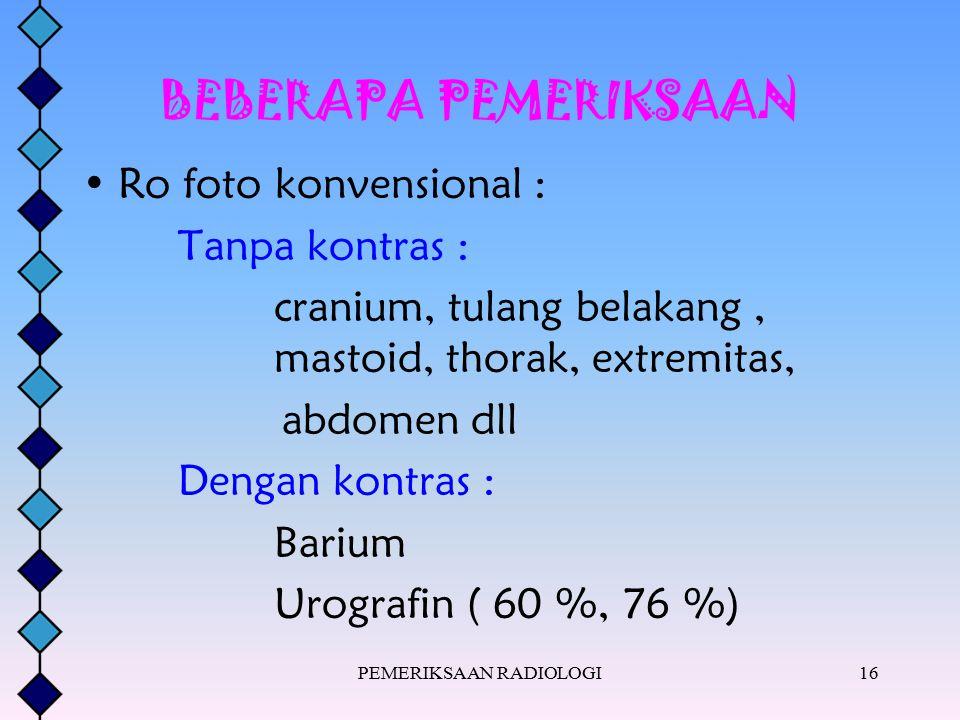 PEMERIKSAAN RADIOLOGI16 BEBERAPA PEMERIKSAAN Ro foto konvensional : Tanpa kontras : cranium, tulang belakang, mastoid, thorak, extremitas, abdomen dll