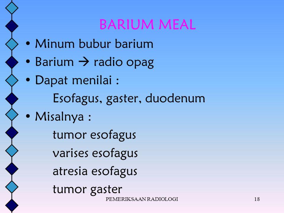 PEMERIKSAAN RADIOLOGI18 BARIUM MEAL Minum bubur barium Barium  radio opag Dapat menilai : Esofagus, gaster, duodenum Misalnya : tumor esofagus varise