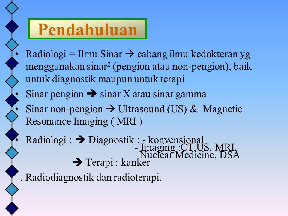 Pendahuluan Radiologi = Ilmu Sinar  cabang ilmu kedokteran yg menggunakan sinar 2 (pengion atau non-pengion), baik untuk diagnostik maupun untuk tera