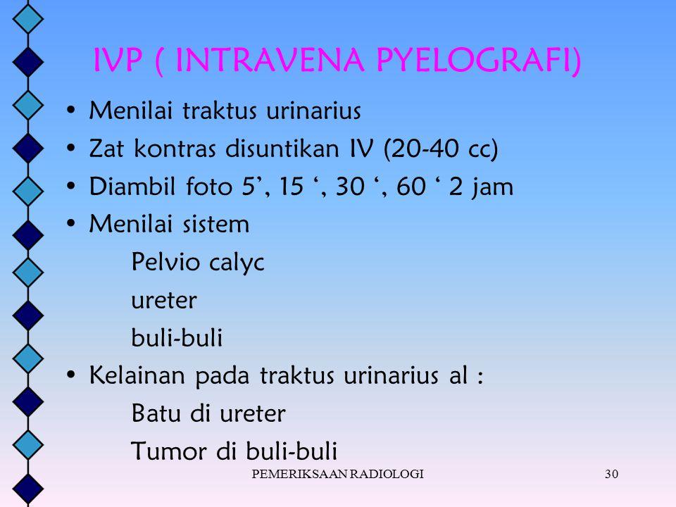 PEMERIKSAAN RADIOLOGI30 IVP ( INTRAVENA PYELOGRAFI) Menilai traktus urinarius Zat kontras disuntikan IV (20-40 cc) Diambil foto 5', 15 ', 30 ', 60 ' 2