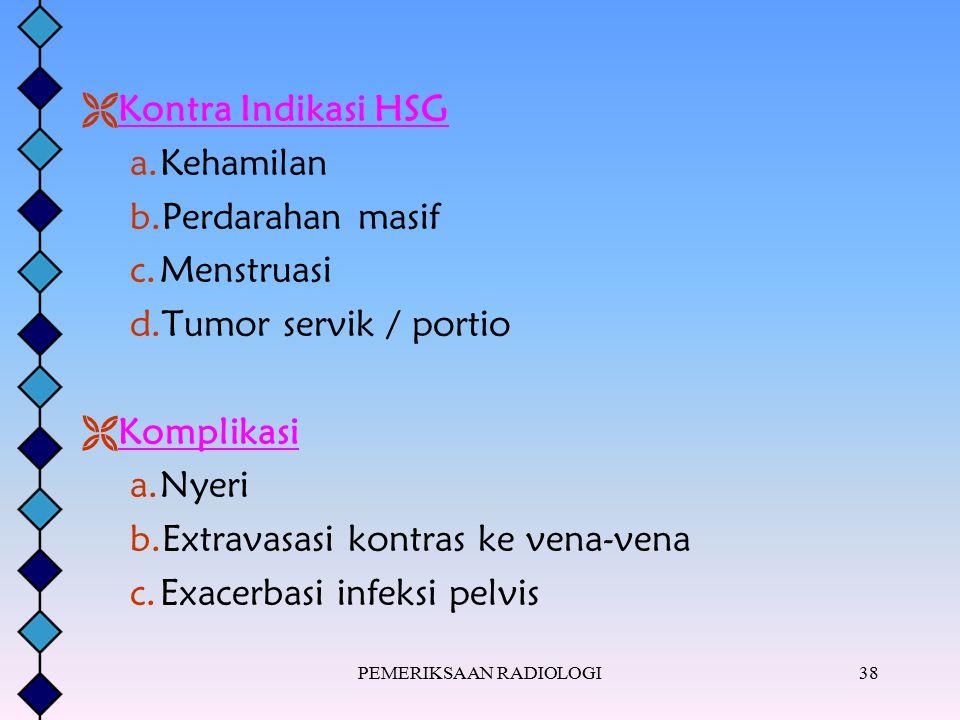 PEMERIKSAAN RADIOLOGI38  Kontra Indikasi HSG a.Kehamilan b.Perdarahan masif c.Menstruasi d.Tumor servik / portio  Komplikasi a.Nyeri b.Extravasasi k