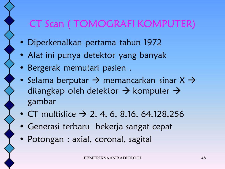 PEMERIKSAAN RADIOLOGI48 CT Scan ( TOMOGRAFI KOMPUTER) Diperkenalkan pertama tahun 1972 Alat ini punya detektor yang banyak Bergerak memutari pasien. S