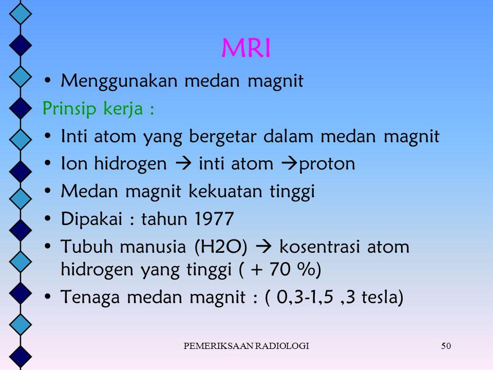 PEMERIKSAAN RADIOLOGI50 MRI Menggunakan medan magnit Prinsip kerja : Inti atom yang bergetar dalam medan magnit Ion hidrogen  inti atom  proton Meda