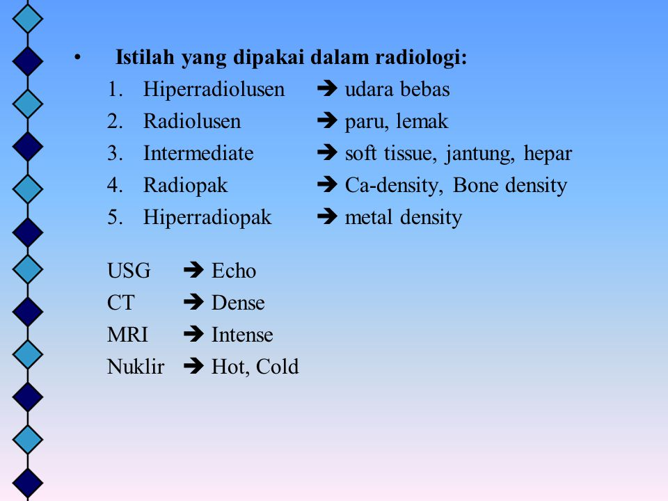 Istilah yang dipakai dalam radiologi: 1.Hiperradiolusen  udara bebas 2.Radiolusen  paru, lemak 3.Intermediate  soft tissue, jantung, hepar 4.Radiop