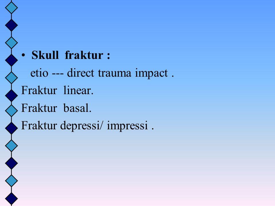 Skull fraktur : etio --- direct trauma impact. Fraktur linear. Fraktur basal. Fraktur depressi/ impressi.