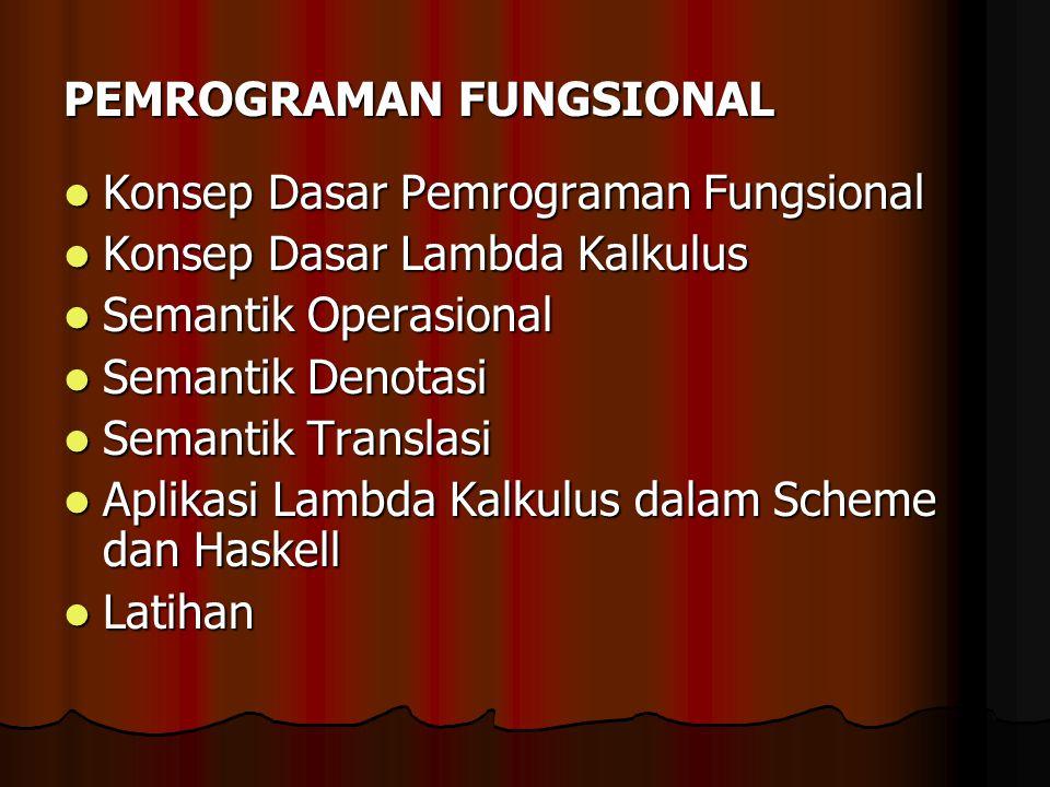 PEMROGRAMAN FUNGSIONAL Konsep Dasar Pemrograman Fungsional Konsep Dasar Pemrograman Fungsional Konsep Dasar Lambda Kalkulus Konsep Dasar Lambda Kalkul