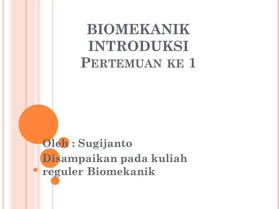 BIOMEKANIK INTRODUKSI P ERTEMUAN KE 1 Oleh : Sugijanto Disampaikan pada kuliah reguler Biomekanik