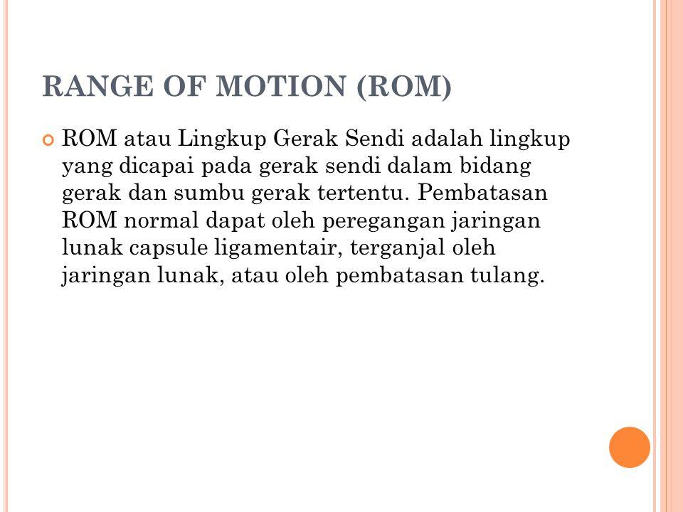 RANGE OF MOTION (ROM) ROM atau Lingkup Gerak Sendi adalah lingkup yang dicapai pada gerak sendi dalam bidang gerak dan sumbu gerak tertentu. Pembatasa
