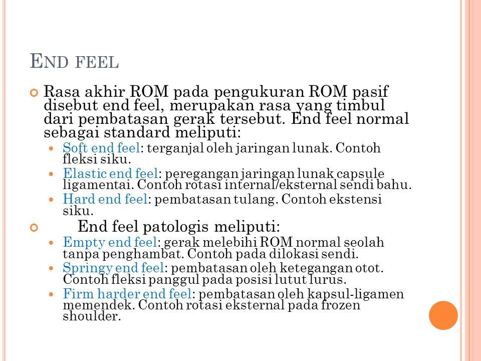 E ND FEEL Rasa akhir ROM pada pengukuran ROM pasif disebut end feel, merupakan rasa yang timbul dari pembatasan gerak tersebut. End feel normal sebaga