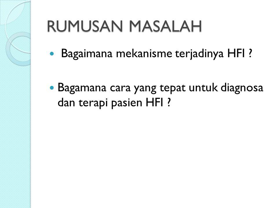 RUMUSAN MASALAH Bagaimana mekanisme terjadinya HFI ? Bagamana cara yang tepat untuk diagnosa dan terapi pasien HFI ?