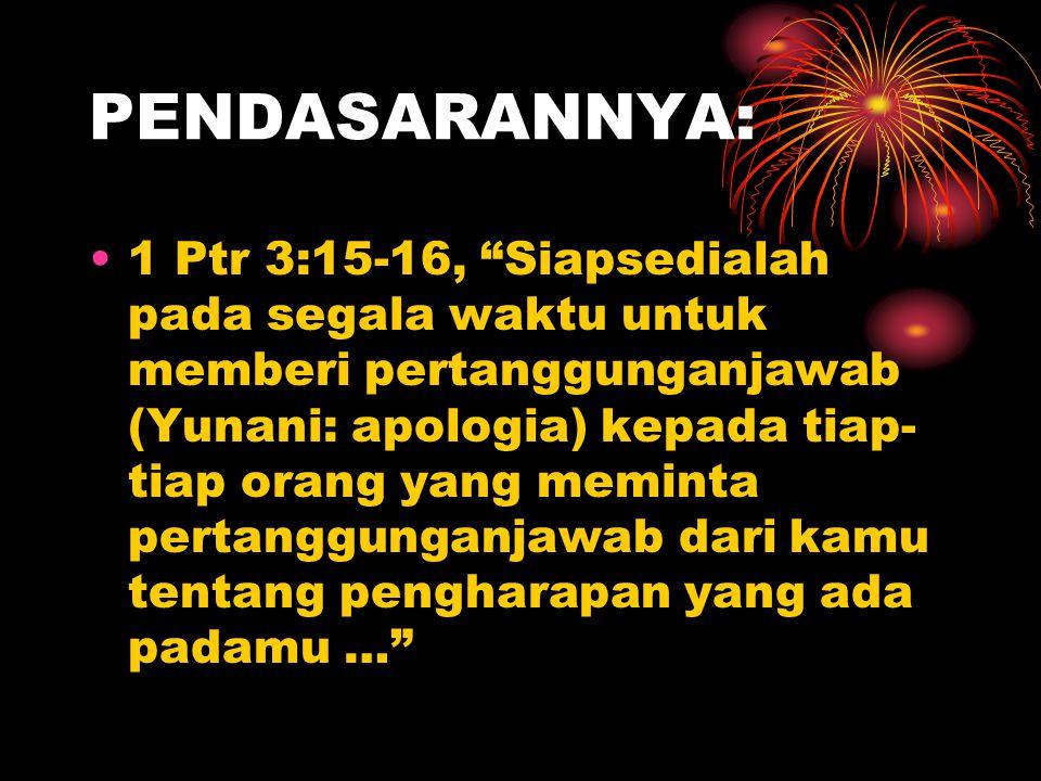 """PENDASARANNYA: 1 Ptr 3:15-16, """"Siapsedialah pada segala waktu untuk memberi pertanggunganjawab (Yunani: apologia) kepada tiap- tiap orang yang meminta"""