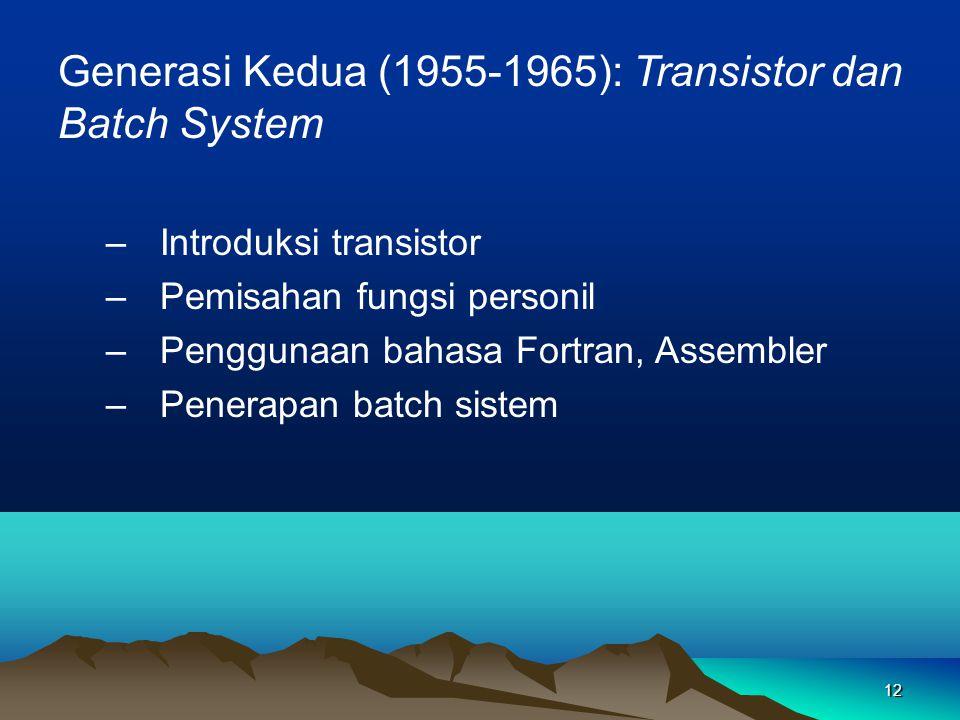 12 Generasi Kedua (1955-1965): Transistor dan Batch System –Introduksi transistor –Pemisahan fungsi personil –Penggunaan bahasa Fortran, Assembler –Penerapan batch sistem