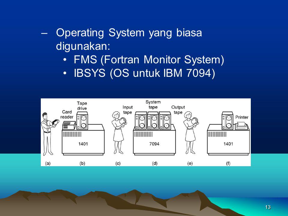 13 –Operating System yang biasa digunakan: FMS (Fortran Monitor System) IBSYS (OS untuk IBM 7094)
