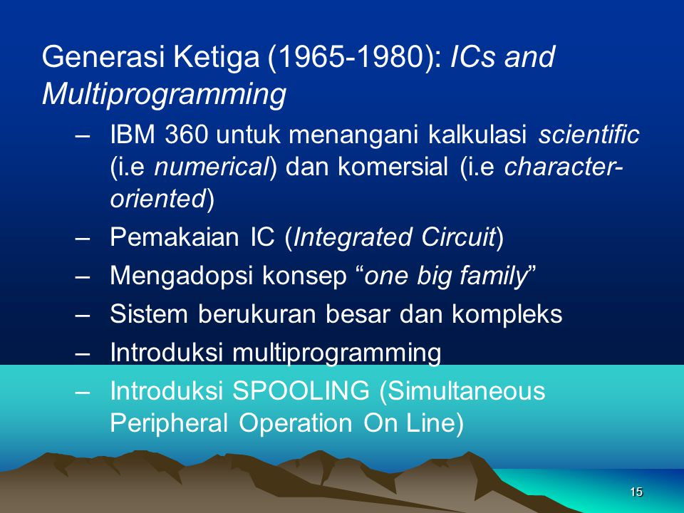 15 Generasi Ketiga (1965-1980): ICs and Multiprogramming –IBM 360 untuk menangani kalkulasi scientific (i.e numerical) dan komersial (i.e character- oriented) –Pemakaian IC (Integrated Circuit) –Mengadopsi konsep one big family –Sistem berukuran besar dan kompleks –Introduksi multiprogramming –Introduksi SPOOLING (Simultaneous Peripheral Operation On Line)