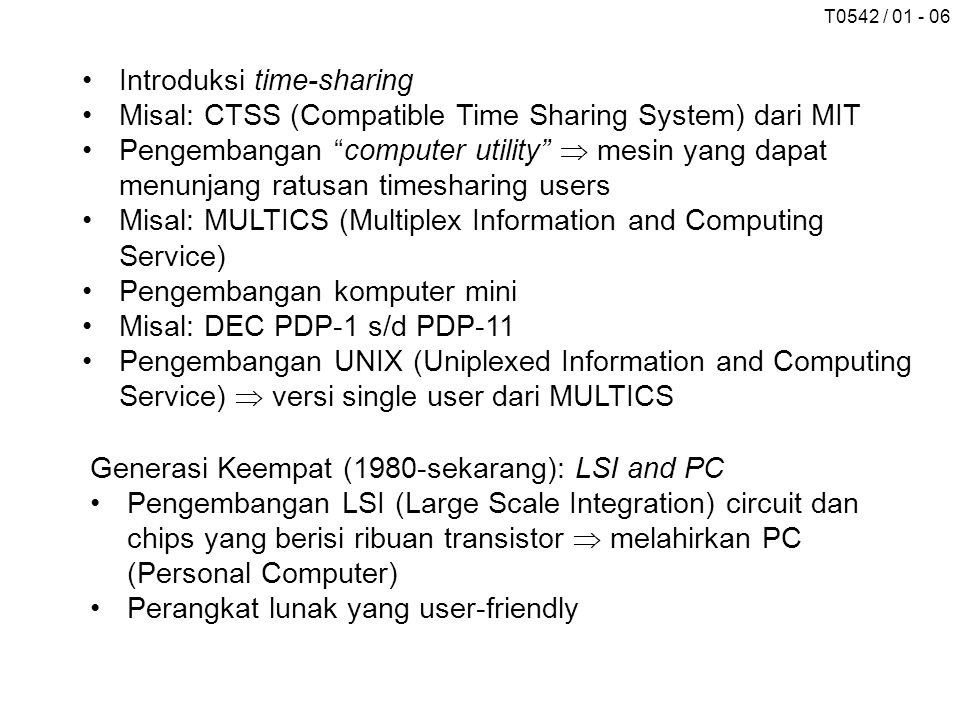 T0542 / 01 - 06 Introduksi time-sharing Misal: CTSS (Compatible Time Sharing System) dari MIT Pengembangan computer utility  mesin yang dapat menunjang ratusan timesharing users Misal: MULTICS (Multiplex Information and Computing Service) Pengembangan komputer mini Misal: DEC PDP-1 s/d PDP-11 Pengembangan UNIX (Uniplexed Information and Computing Service)  versi single user dari MULTICS Generasi Keempat (1980-sekarang): LSI and PC Pengembangan LSI (Large Scale Integration) circuit dan chips yang berisi ribuan transistor  melahirkan PC (Personal Computer) Perangkat lunak yang user-friendly