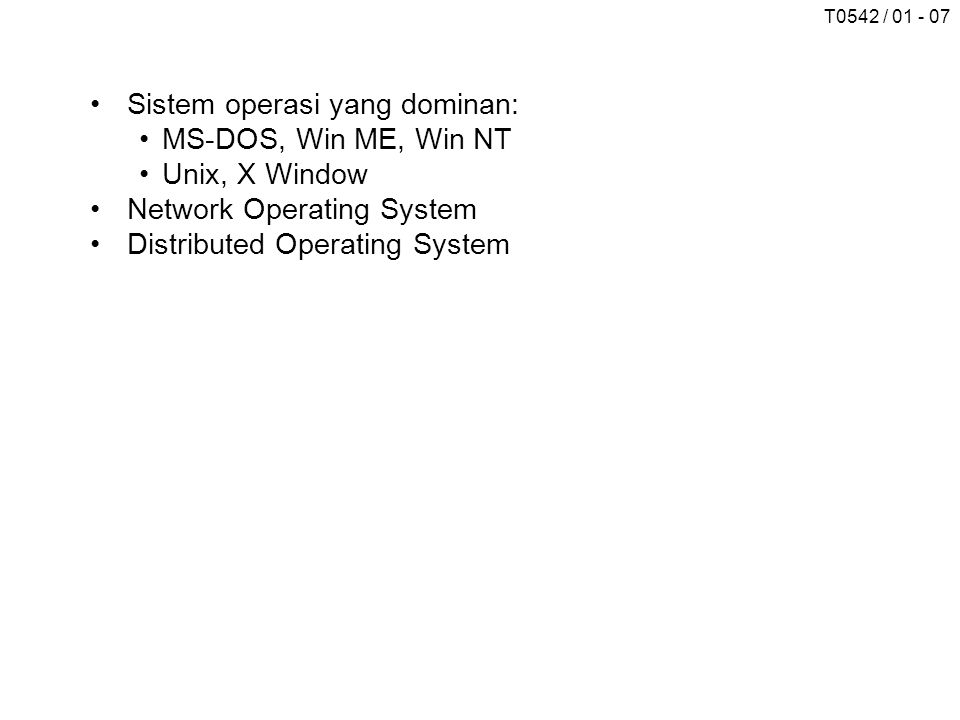 T0542 / 01 - 07 Sistem operasi yang dominan: MS-DOS, Win ME, Win NT Unix, X Window Network Operating System Distributed Operating System