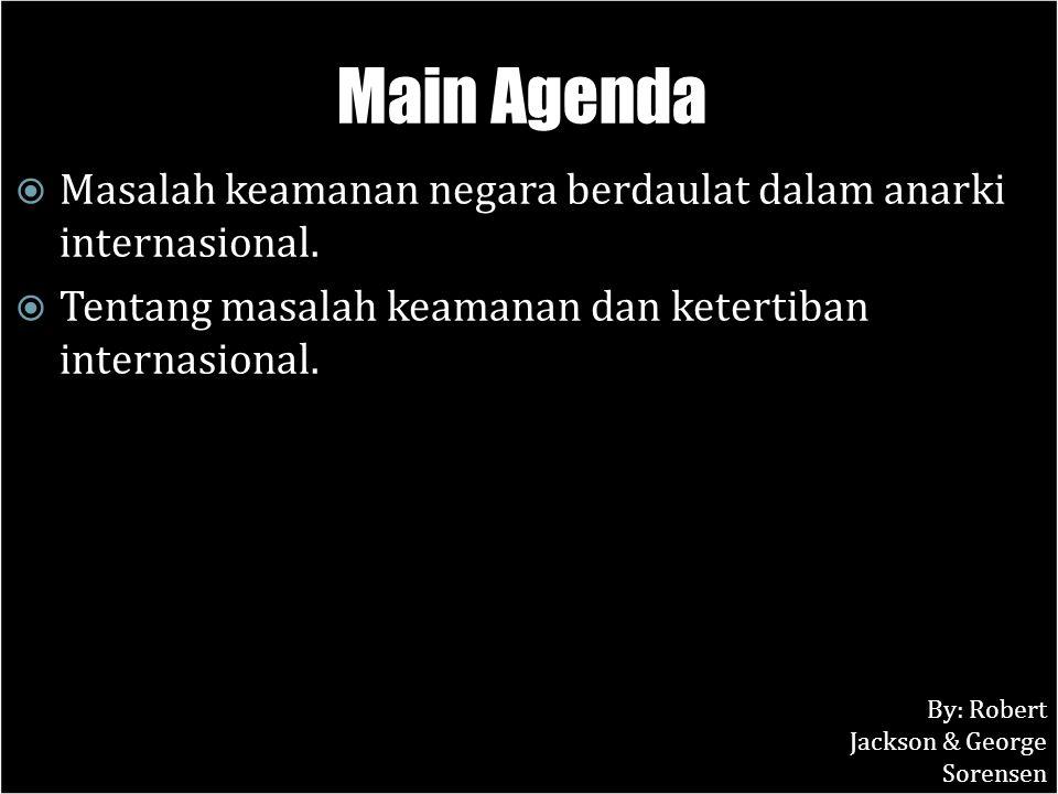 Main Agenda  Masalah keamanan negara berdaulat dalam anarki internasional.  Tentang masalah keamanan dan ketertiban internasional. By: Robert Jackso