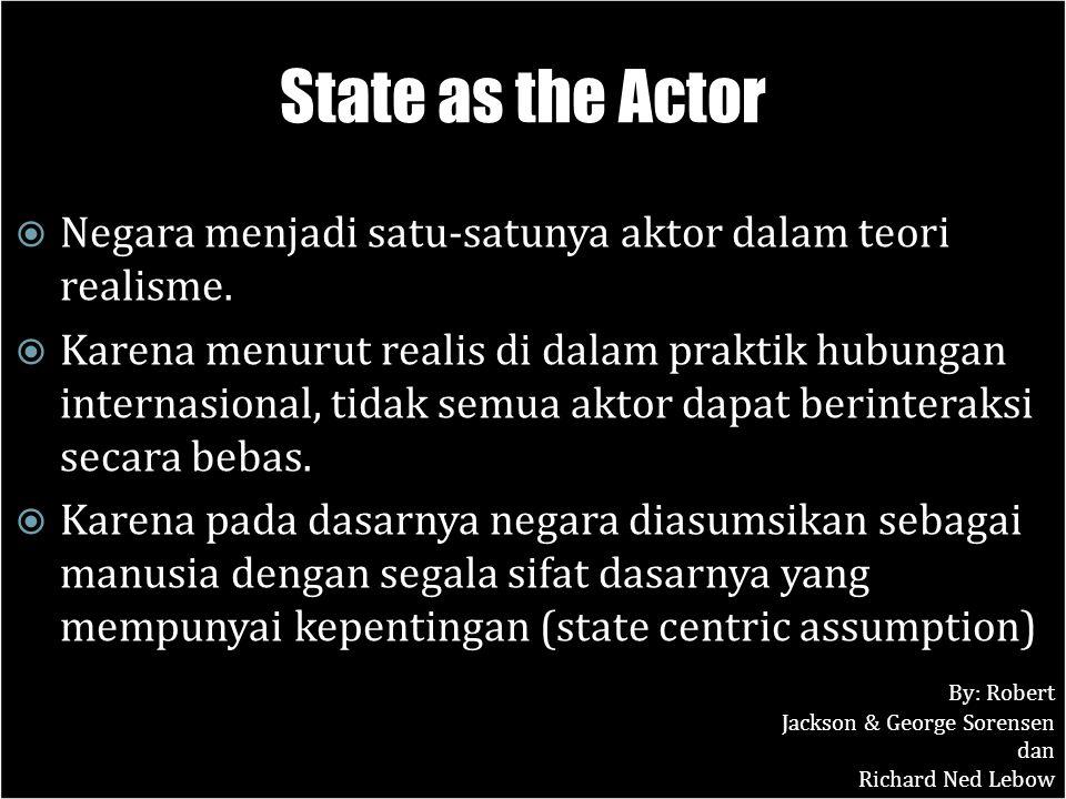 State as the Actor  Negara menjadi satu-satunya aktor dalam teori realisme.  Karena menurut realis di dalam praktik hubungan internasional, tidak se