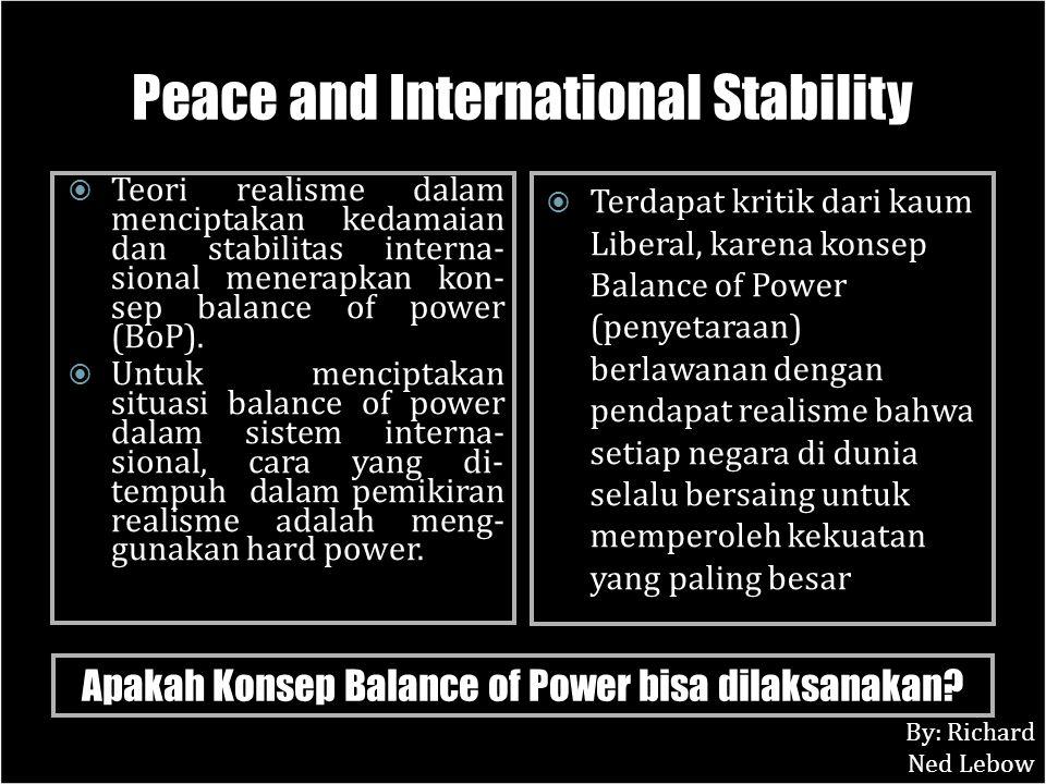Peace and International Stability  Teori realisme dalam menciptakan kedamaian dan stabilitas interna- sional menerapkan kon- sep balance of power (Bo