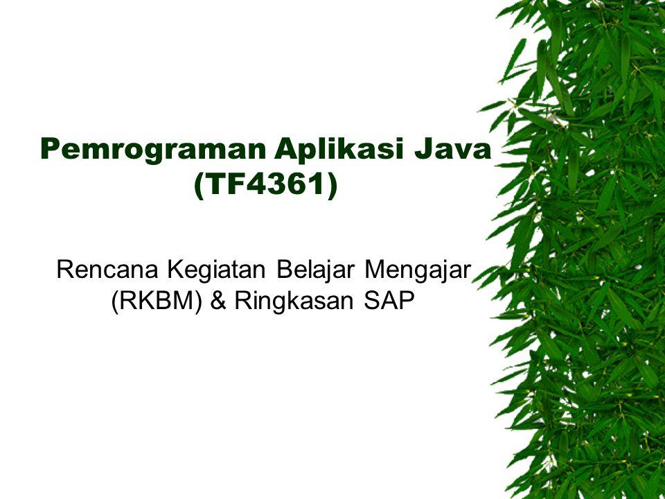 Pemrograman Aplikasi Java (TF4361)  3 SKS Kuliah & Proyek  Tujuan: Memberikan pengetahuan dan pemahaman tentang teknik bahasa pemrograman JAVA serta dapat menerapkannya dalam implementasi program aplikasi