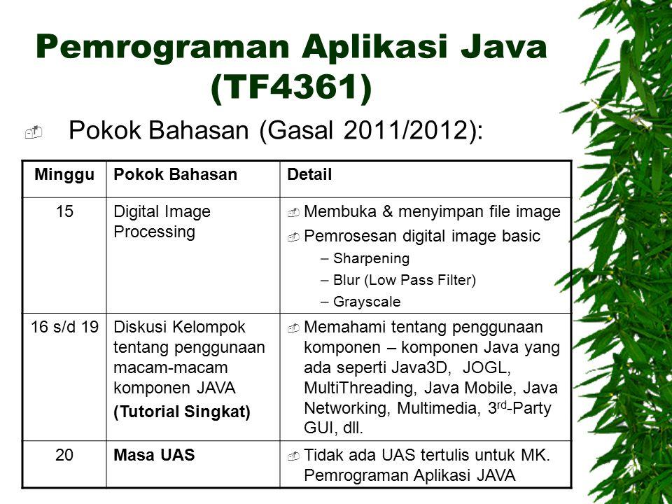 Pemrograman Aplikasi Java (TF4361)  Pokok Bahasan (Gasal 2011/2012): MingguPokok BahasanDetail 15Digital Image Processing  Membuka & menyimpan file image  Pemrosesan digital image basic – Sharpening – Blur (Low Pass Filter) – Grayscale 16 s/d 19Diskusi Kelompok tentang penggunaan macam-macam komponen JAVA (Tutorial Singkat)  Memahami tentang penggunaan komponen – komponen Java yang ada seperti Java3D, JOGL, MultiThreading, Java Mobile, Java Networking, Multimedia, 3 rd -Party GUI, dll.