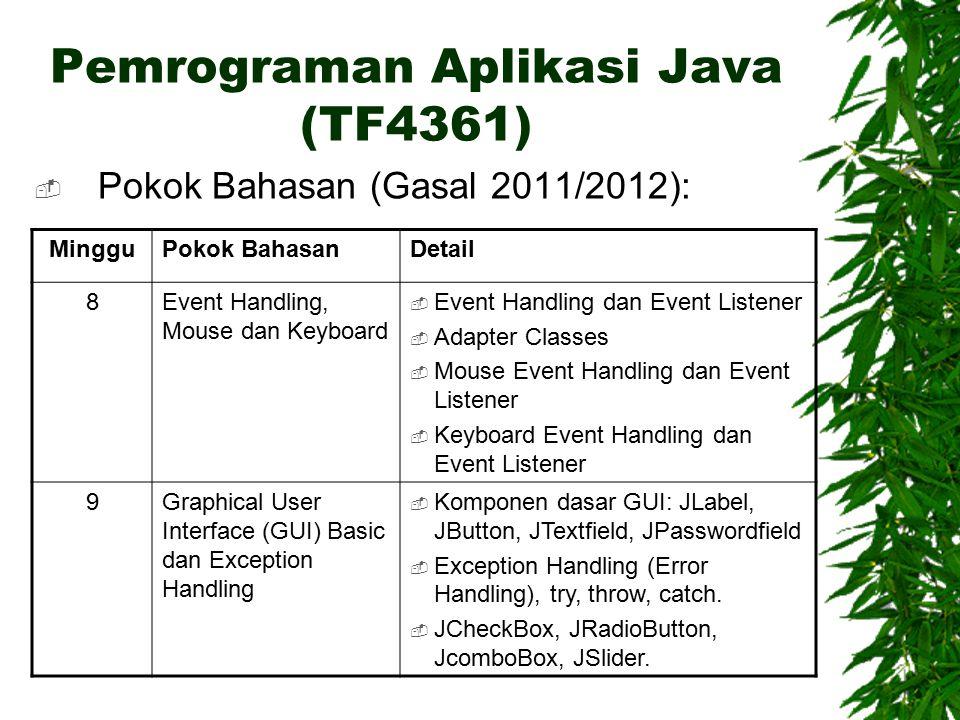 Pemrograman Aplikasi Java (TF4361)  Pokok Bahasan (Gasal 2011/2012): MingguPokok BahasanDetail 8Event Handling, Mouse dan Keyboard  Event Handling dan Event Listener  Adapter Classes  Mouse Event Handling dan Event Listener  Keyboard Event Handling dan Event Listener 9Graphical User Interface (GUI) Basic dan Exception Handling  Komponen dasar GUI: JLabel, JButton, JTextfield, JPasswordfield  Exception Handling (Error Handling), try, throw, catch.