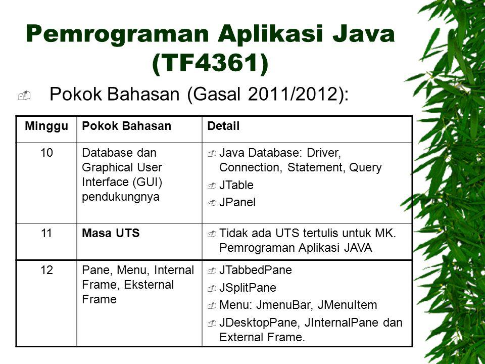 Pemrograman Aplikasi Java (TF4361)  Pokok Bahasan (Gasal 2011/2012): MingguPokok BahasanDetail 10Database dan Graphical User Interface (GUI) pendukungnya  Java Database: Driver, Connection, Statement, Query  JTable  JPanel 11Masa UTS  Tidak ada UTS tertulis untuk MK.