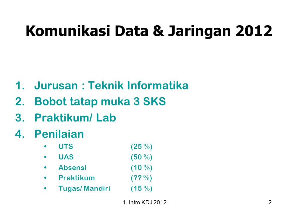 1. Intro KDJ 20122 Komunikasi Data & Jaringan 2012 1.Jurusan : Teknik Informatika 2.Bobot tatap muka 3 SKS 3.Praktikum/ Lab 4.Penilaian UTS(25 %) UAS(