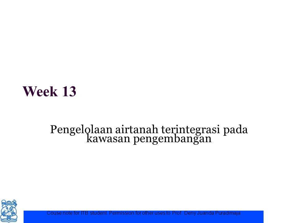 Week 13 Pengelolaan airtanah terintegrasi pada kawasan pengembangan Couse note for ITB student. Permission for other uses to Prof. Deny Juanda Puradim