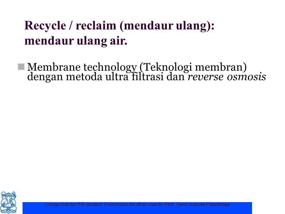 Couse note for ITB student. Permission for other uses to Prof. Deny Juanda Puradimaja Recycle / reclaim (mendaur ulang): mendaur ulang air. Membrane t