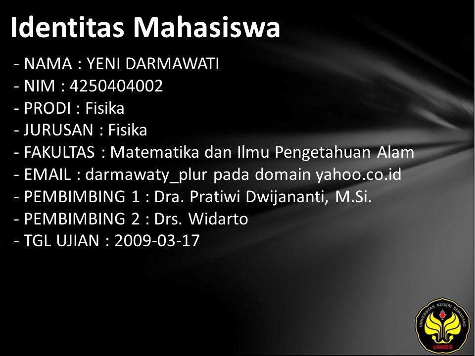 Identitas Mahasiswa - NAMA : YENI DARMAWATI - NIM : 4250404002 - PRODI : Fisika - JURUSAN : Fisika - FAKULTAS : Matematika dan Ilmu Pengetahuan Alam - EMAIL : darmawaty_plur pada domain yahoo.co.id - PEMBIMBING 1 : Dra.