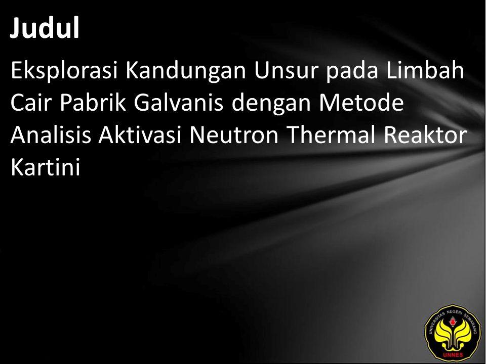Judul Eksplorasi Kandungan Unsur pada Limbah Cair Pabrik Galvanis dengan Metode Analisis Aktivasi Neutron Thermal Reaktor Kartini
