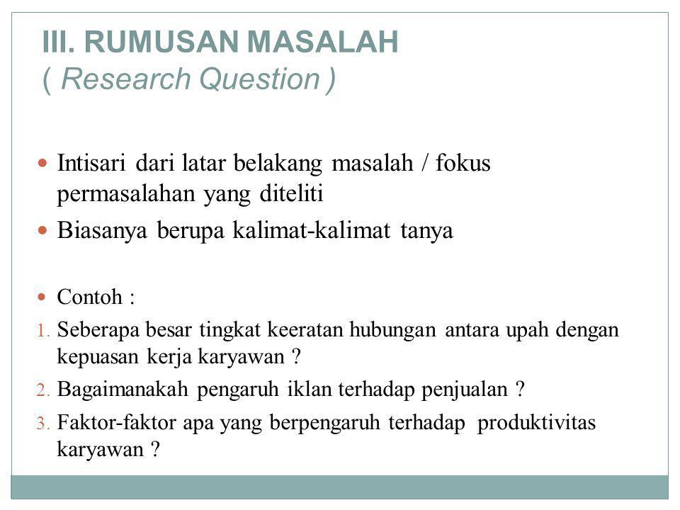 III. RUMUSAN MASALAH ( Research Question ) Intisari dari latar belakang masalah / fokus permasalahan yang diteliti Biasanya berupa kalimat-kalimat tan
