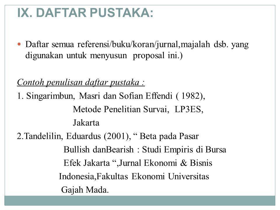 IX. DAFTAR PUSTAKA: Daftar semua referensi/buku/koran/jurnal,majalah dsb. yang digunakan untuk menyusun proposal ini.) Contoh penulisan daftar pustaka