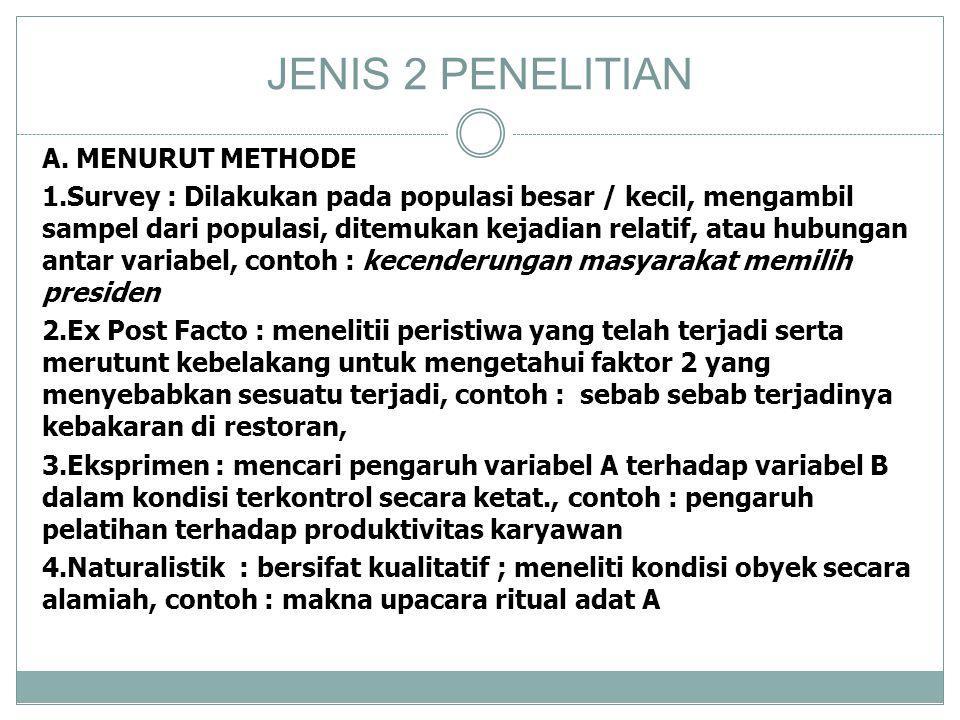 JENIS 2 PENELITIAN A. MENURUT METHODE 1.Survey : Dilakukan pada populasi besar / kecil, mengambil sampel dari populasi, ditemukan kejadian relatif, at
