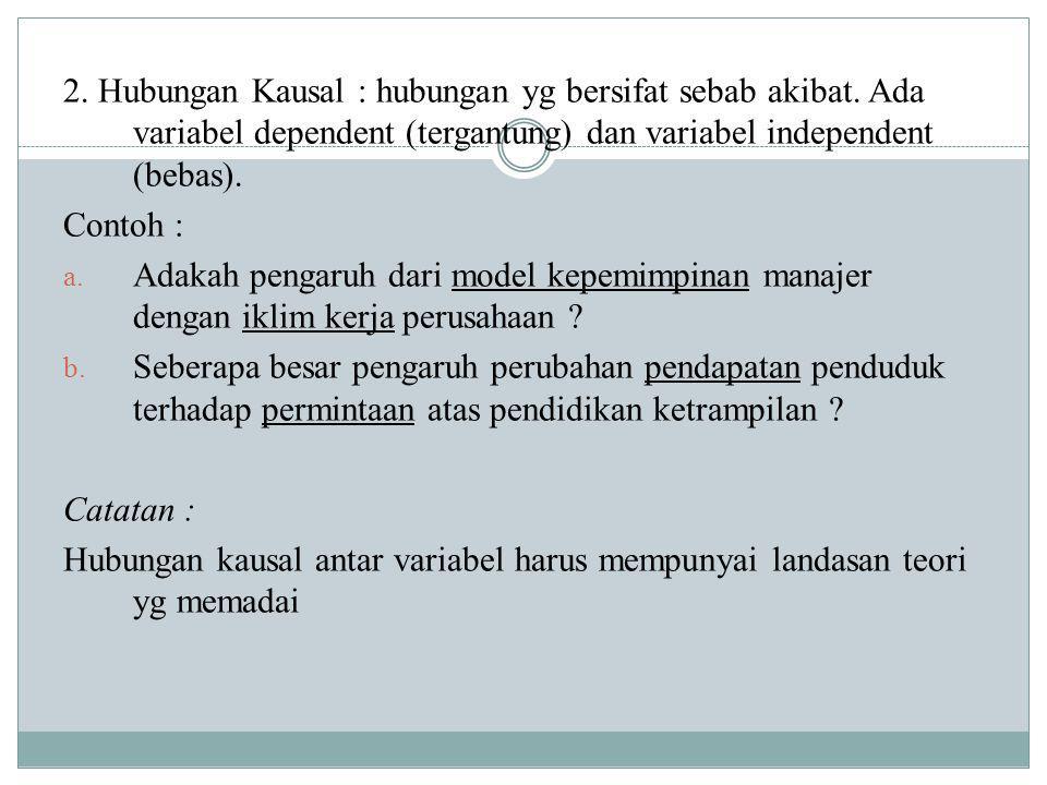 2. Hubungan Kausal : hubungan yg bersifat sebab akibat. Ada variabel dependent (tergantung) dan variabel independent (bebas). Contoh : a. Adakah penga