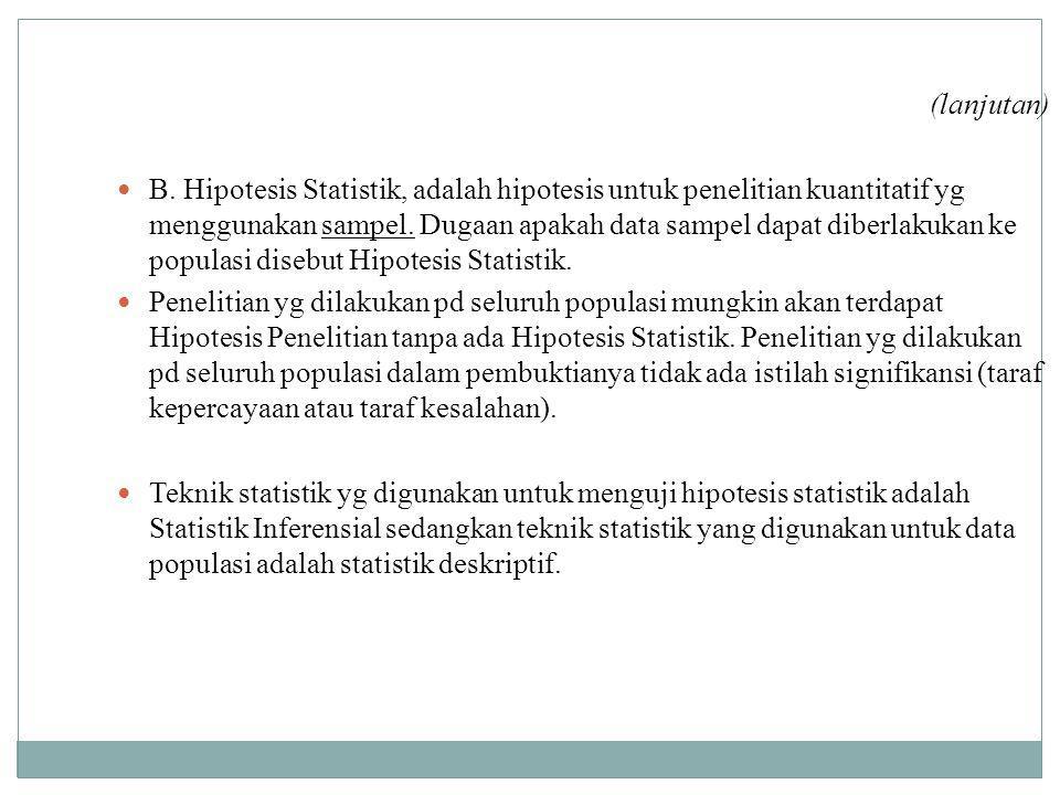 (lanjutan) B. Hipotesis Statistik, adalah hipotesis untuk penelitian kuantitatif yg menggunakan sampel. Dugaan apakah data sampel dapat diberlakukan k