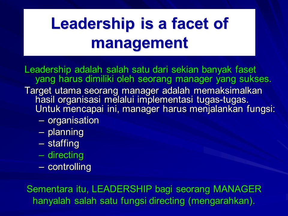 Leadership is a facet of management Leadership adalah salah satu dari sekian banyak faset yang harus dimiliki oleh seorang manager yang sukses.