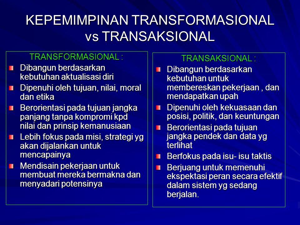 KEPEMIMPINAN TRANSFORMASIONAL vs TRANSAKSIONAL TRANSFORMASIONAL : Dibangun berdasarkan kebutuhan aktualisasi diri Dipenuhi oleh tujuan, nilai, moral dan etika Berorientasi pada tujuan jangka panjang tanpa kompromi kpd nilai dan prinsip kemanusiaan Lebih fokus pada misi, strategi yg akan dijalankan untuk mencapainya Mendisain pekerjaan untuk membuat mereka bermakna dan menyadari potensinya TRANSAKSIONAL : Dibangun berdasarkan kebutuhan untuk membereskan pekerjaan, dan mendapatkan upah Dipenuhi oleh kekuasaan dan posisi, politik, dan keuntungan Berorientasi pada tujuan jangka pendek dan data yg terlihat Berfokus pada isu- isu taktis Berjuang untuk memenuhi ekspektasi peran secara efektif dalam sistem yg sedang berjalan.
