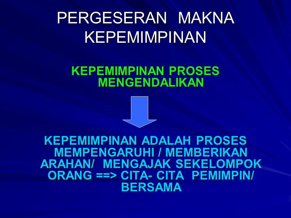 PERGESERAN MAKNA KEPEMIMPINAN KEPEMIMPINAN PROSES MENGENDALIKAN KEPEMIMPINAN ADALAH PROSES MEMPENGARUHI / MEMBERIKAN ARAHAN/ MENGAJAK SEKELOMPOK ORANG ==> CITA- CITA PEMIMPIN/ BERSAMA