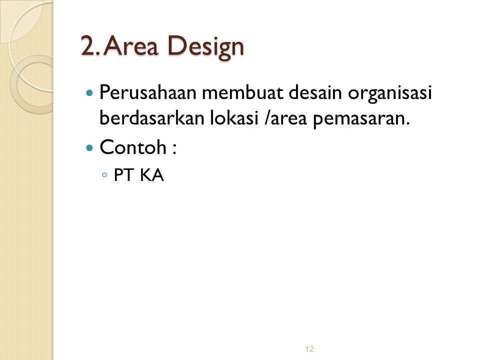 12 2. Area Design Perusahaan membuat desain organisasi berdasarkan lokasi /area pemasaran. Contoh : ◦ PT KA